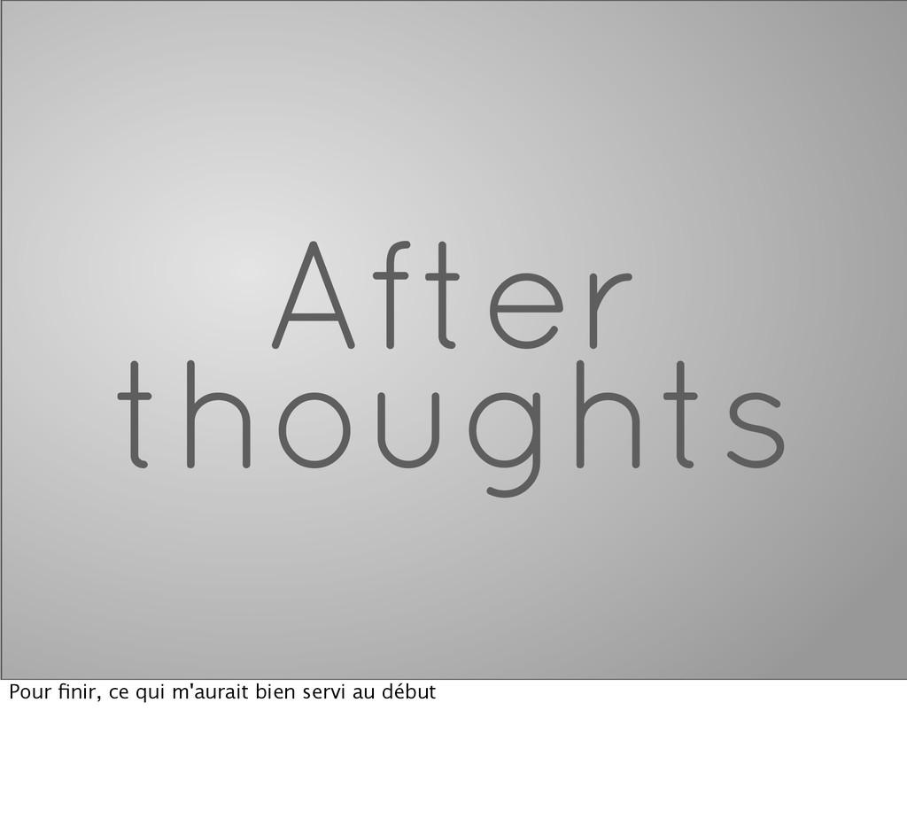 After thoughts Pour finir, ce qui m'aurait bien ...