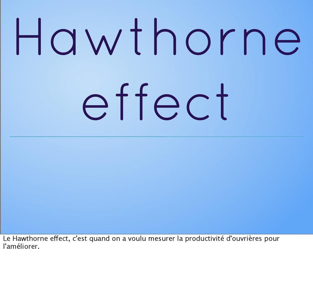 Hawthorne effect Le Hawthorne effect, c'est qua...