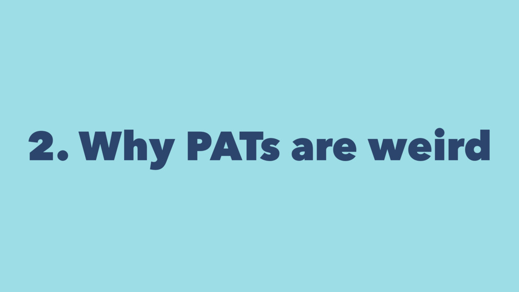 2. Why PATs are weird
