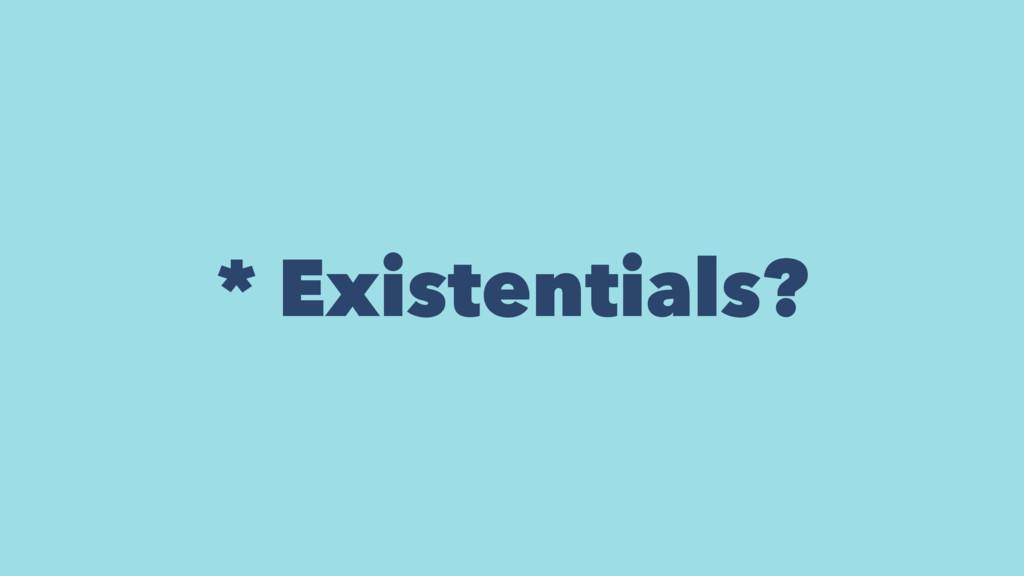 * Existentials?