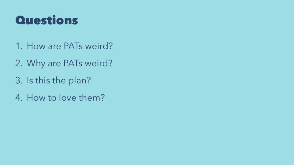 Questions 1. How are PATs weird? 2. Why are PAT...