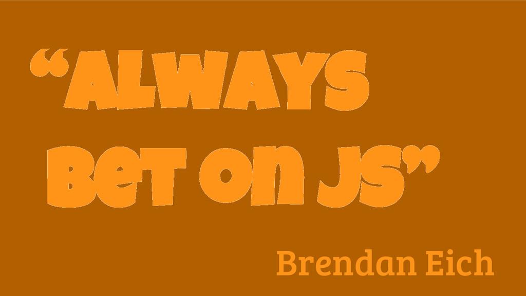"""""""Always bet on JS"""" Brendan Eich"""