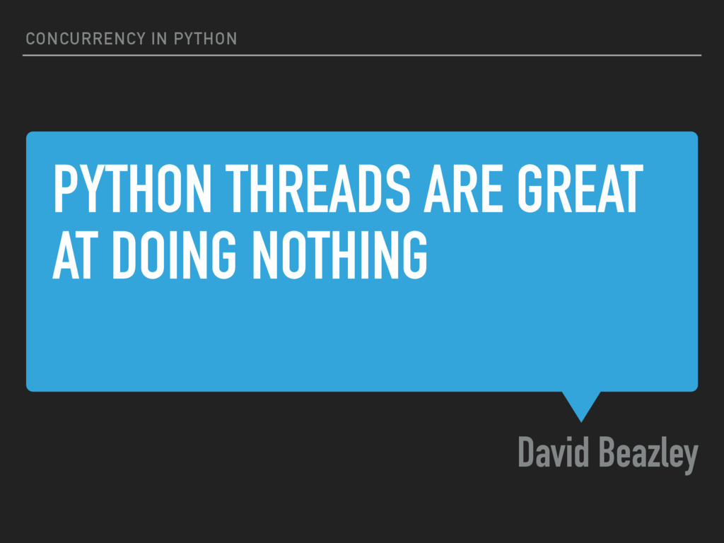 PYTHON THREADS ARE GREAT AT DOING NOTHING David...