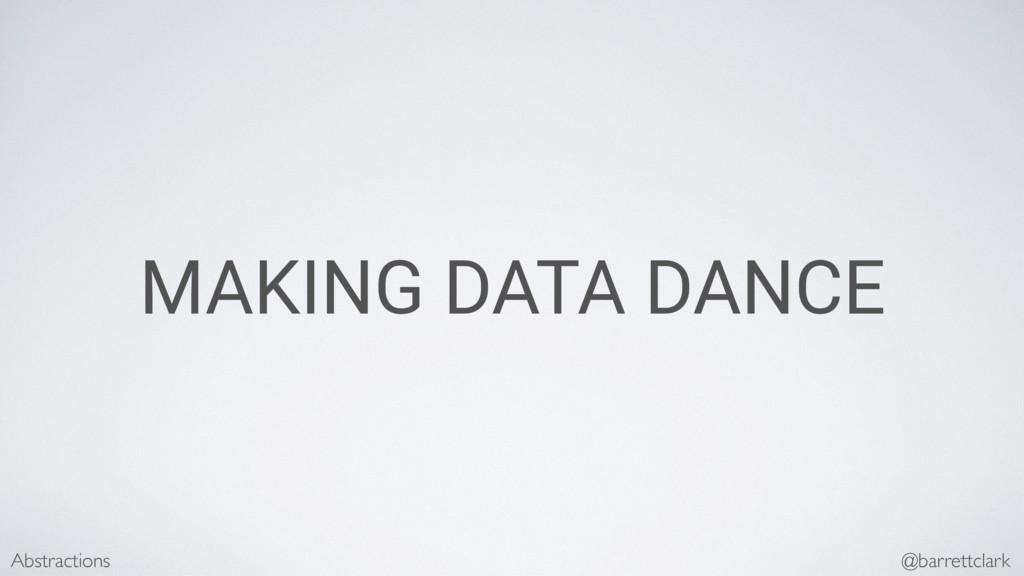 MAKING DATA DANCE Abstractions @barrettclark