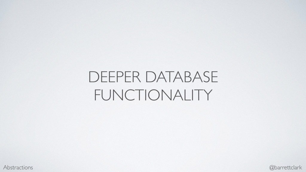 DEEPER DATABASE FUNCTIONALITY Abstractions @bar...