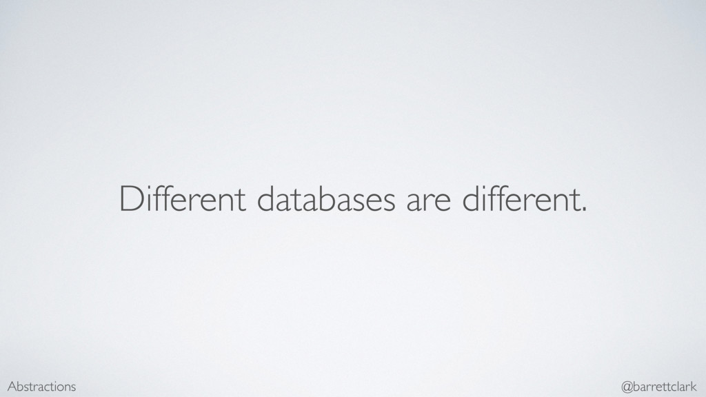 Different databases are different. Abstractions...
