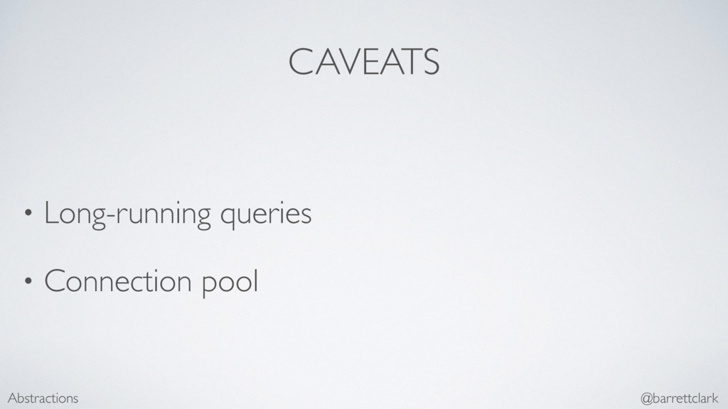 CAVEATS • Long-running queries • Connection poo...