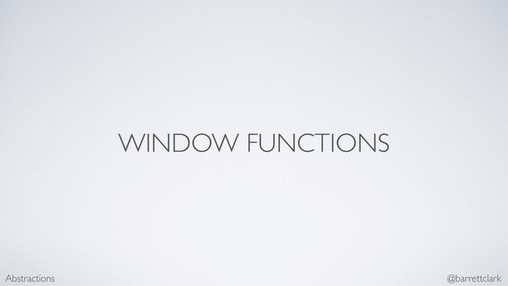 WINDOW FUNCTIONS Abstractions @barrettclark