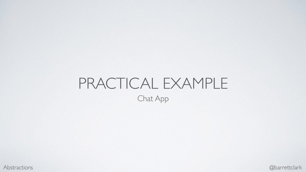 PRACTICAL EXAMPLE Chat App Abstractions @barret...