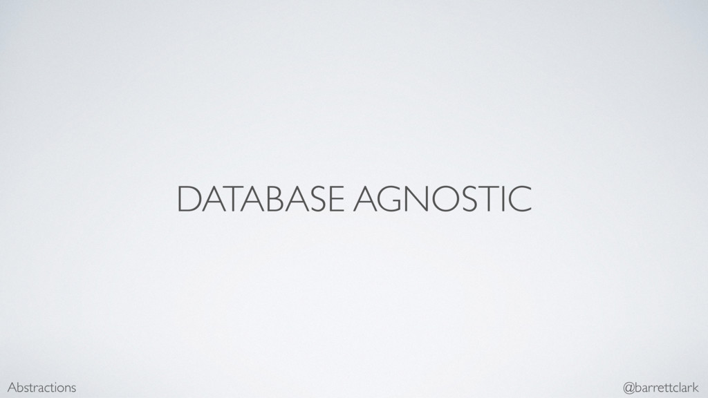 DATABASE AGNOSTIC Abstractions @barrettclark