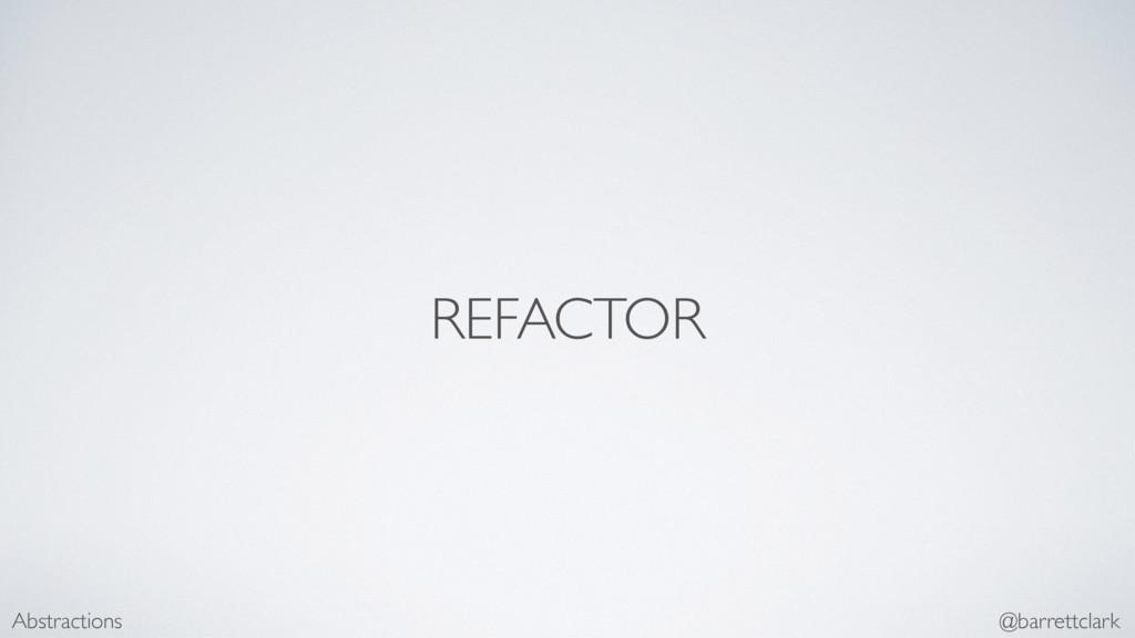 REFACTOR Abstractions @barrettclark
