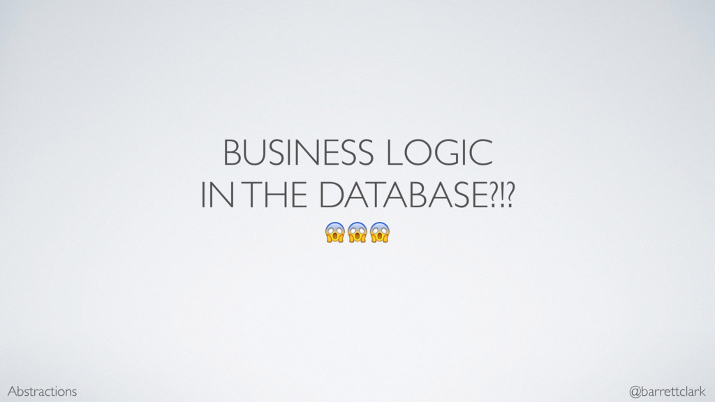 BUSINESS LOGIC IN THE DATABASE?!?  Abstractions...