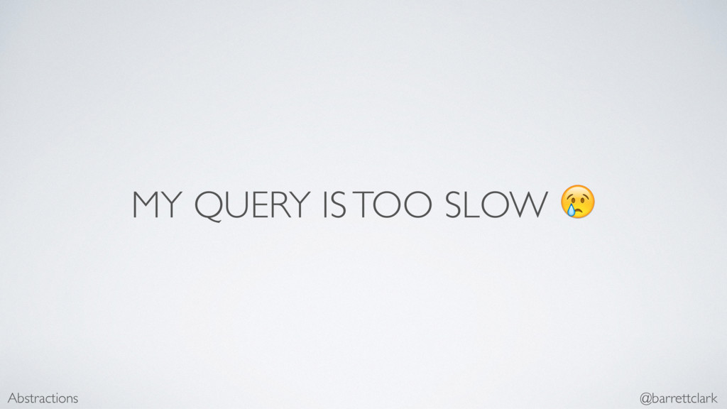MY QUERY IS TOO SLOW  Abstractions @barrettclark
