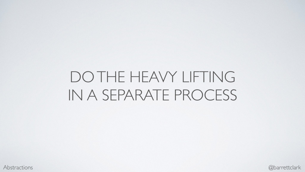 DO THE HEAVY LIFTING IN A SEPARATE PROCESS Abst...