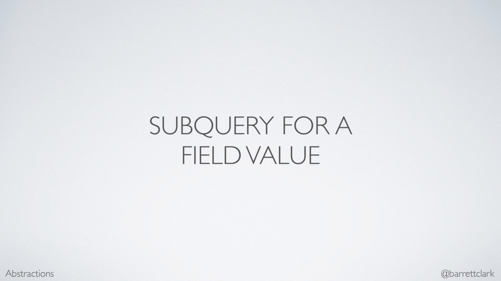 SUBQUERY FOR A FIELD VALUE Abstractions @barret...