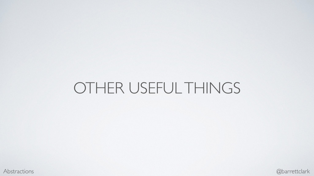 OTHER USEFUL THINGS Abstractions @barrettclark