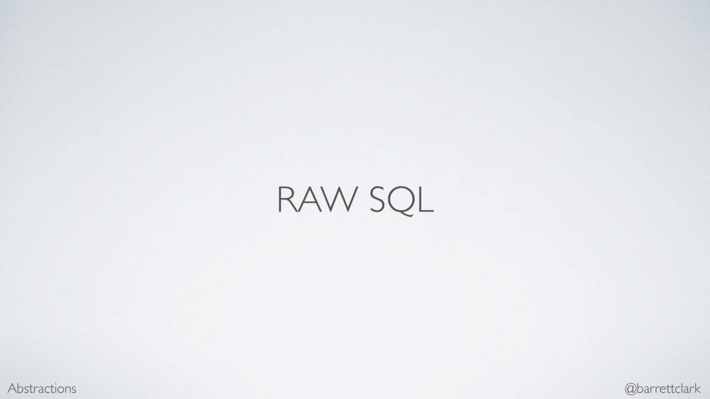RAW SQL Abstractions @barrettclark