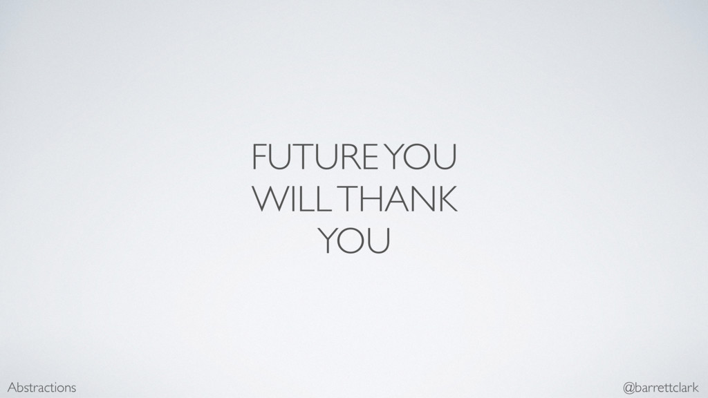 FUTURE YOU WILL THANK YOU Abstractions @barrett...