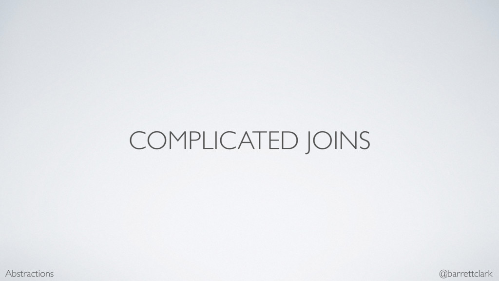 COMPLICATED JOINS Abstractions @barrettclark