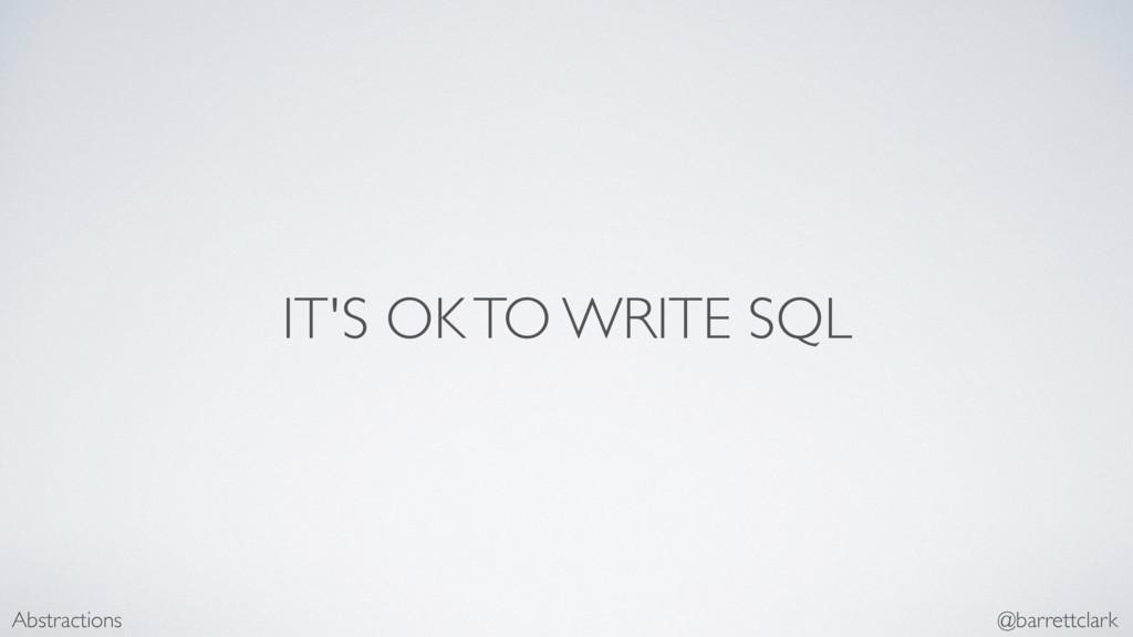 IT'S OK TO WRITE SQL Abstractions @barrettclark