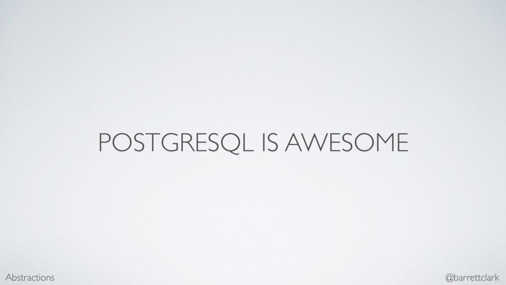POSTGRESQL IS AWESOME Abstractions @barrettclark