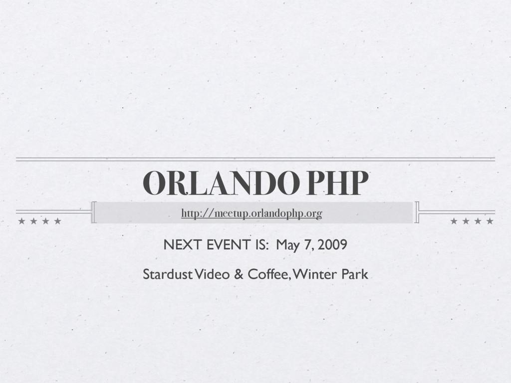 ORLANDO PHP http://meetup.orlandophp.org NEXT E...