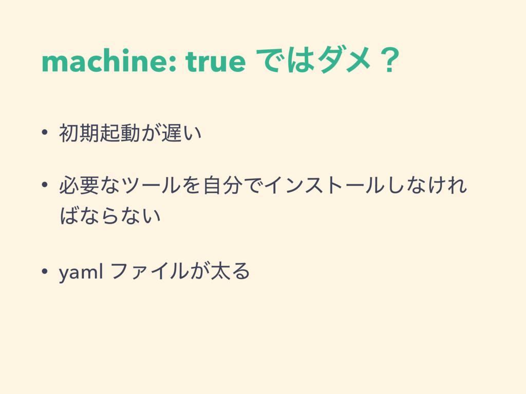 machine: true Ͱμϝʁ • ॳظىಈ͕͍ • ඞཁͳπʔϧΛࣗͰΠϯετʔ...