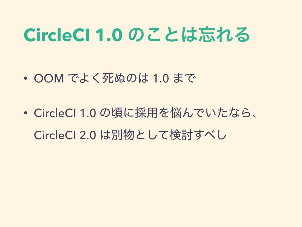 CircleCI 1.0 ͷ͜ͱΕΔ • OOM ͰΑ͘ࢮ͵ͷ 1.0 ·Ͱ • Cir...
