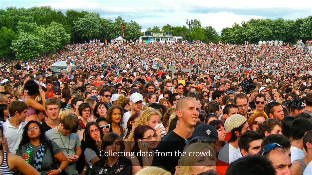 Collecting data from the crowd.