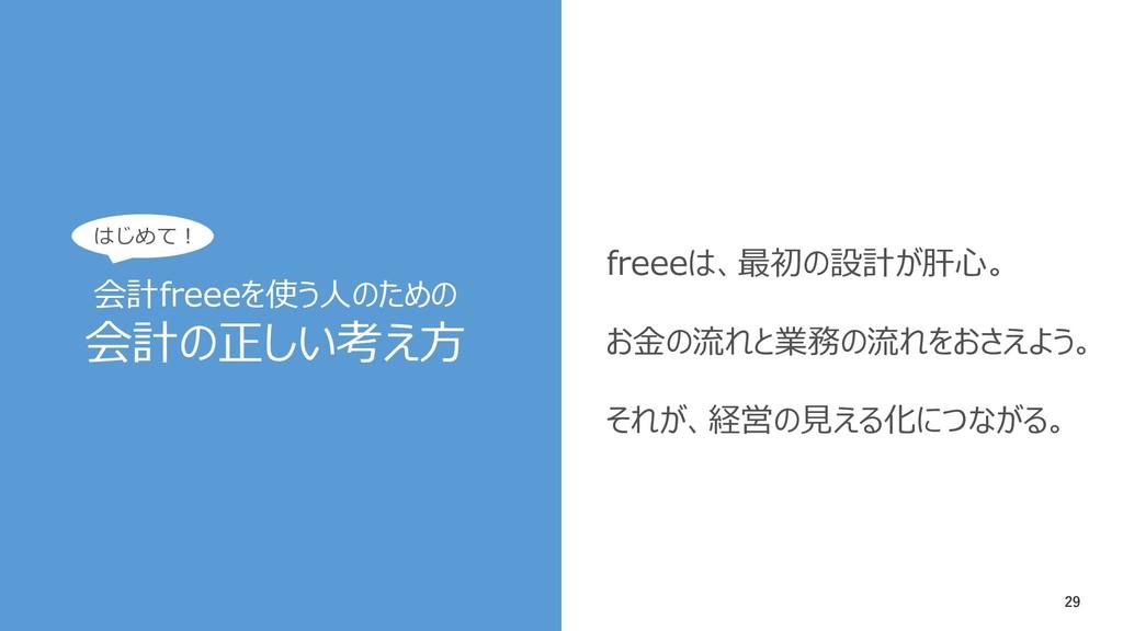 29 freeeは、最初の設計が肝心。 お金の流れと業務の流れをおさえよう。 それが、経営の見...
