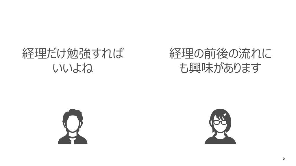 5 経理だけ勉強すれば いいよね 経理の前後の流れに も興味があります