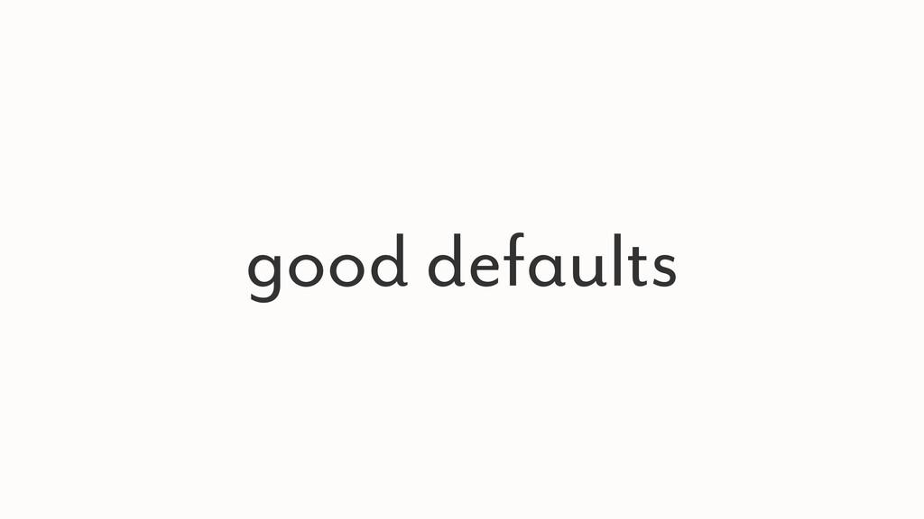 good defaults