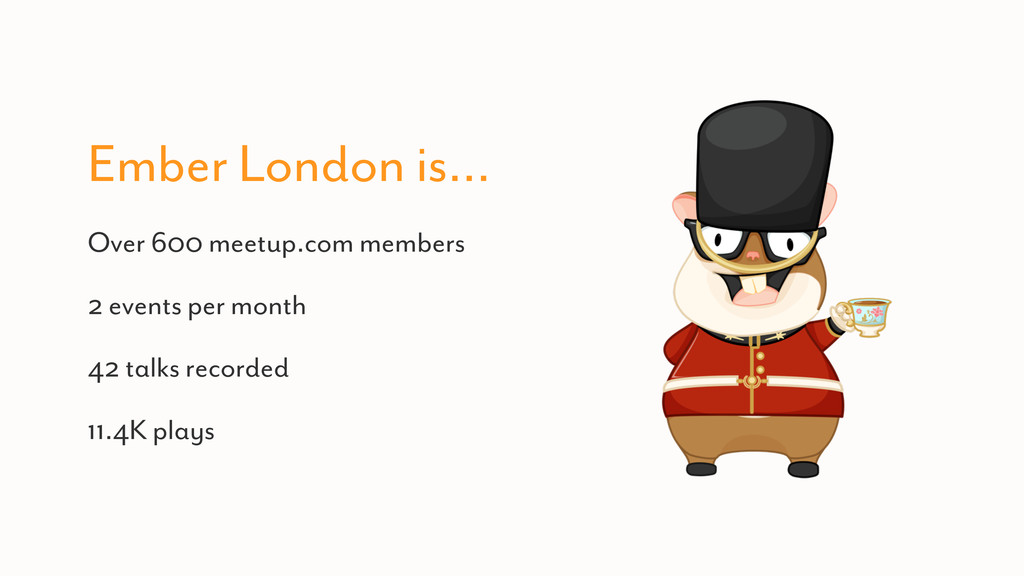 Ember London is… Over 600 meetup.com members 2 ...