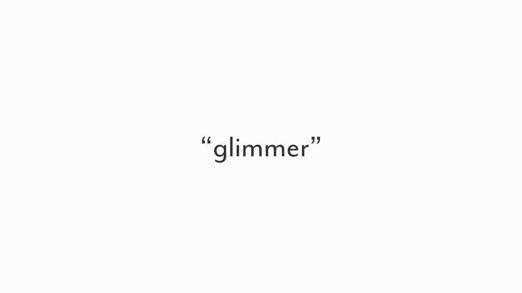 """glimmer"""