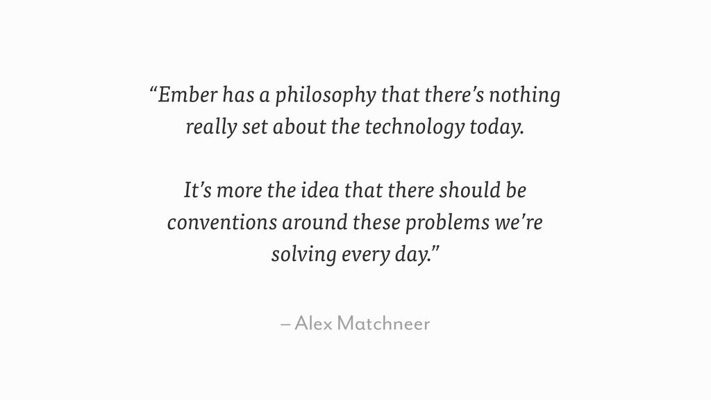 "– Alex Matchneer ""Ember has a philosophy that t..."