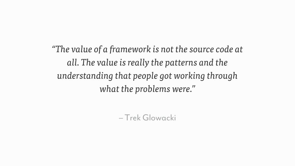 "– Trek Glowacki ""The value of a framework is no..."
