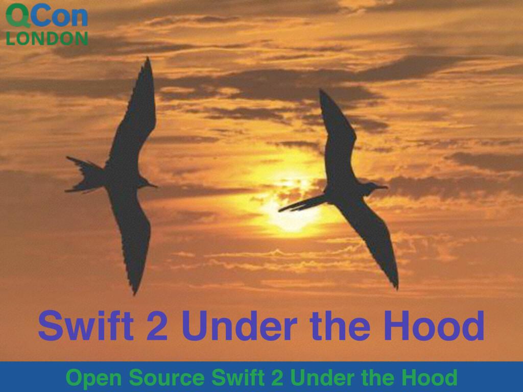 Open Source Swift 2 Under the Hood Swift 2 Unde...