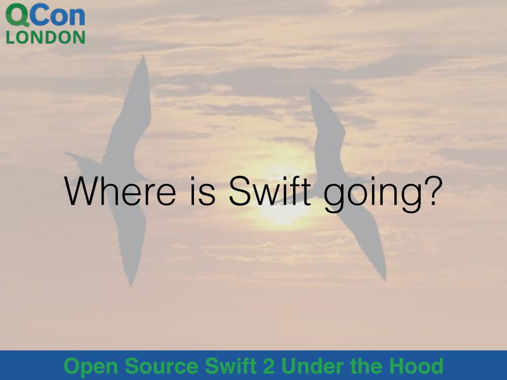 Open Source Swift 2 Under the Hood Where is Swi...