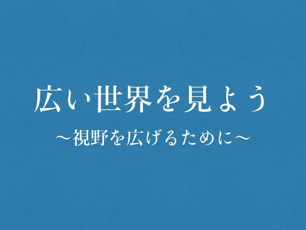 広 世界 ⾒ 〜視野 広 〜