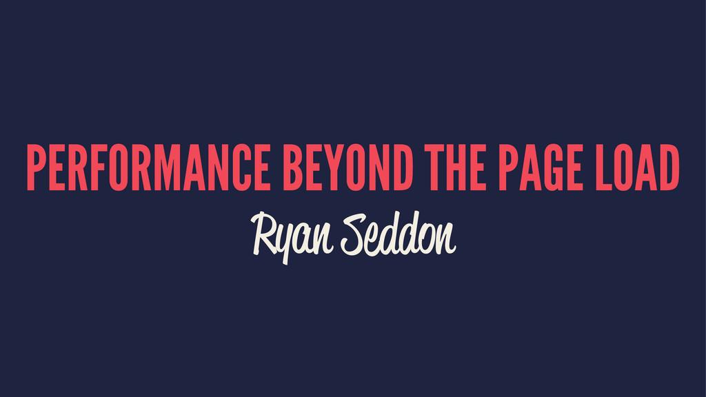 PERFORMANCE BEYOND THE PAGE LOAD Ryan Seddon