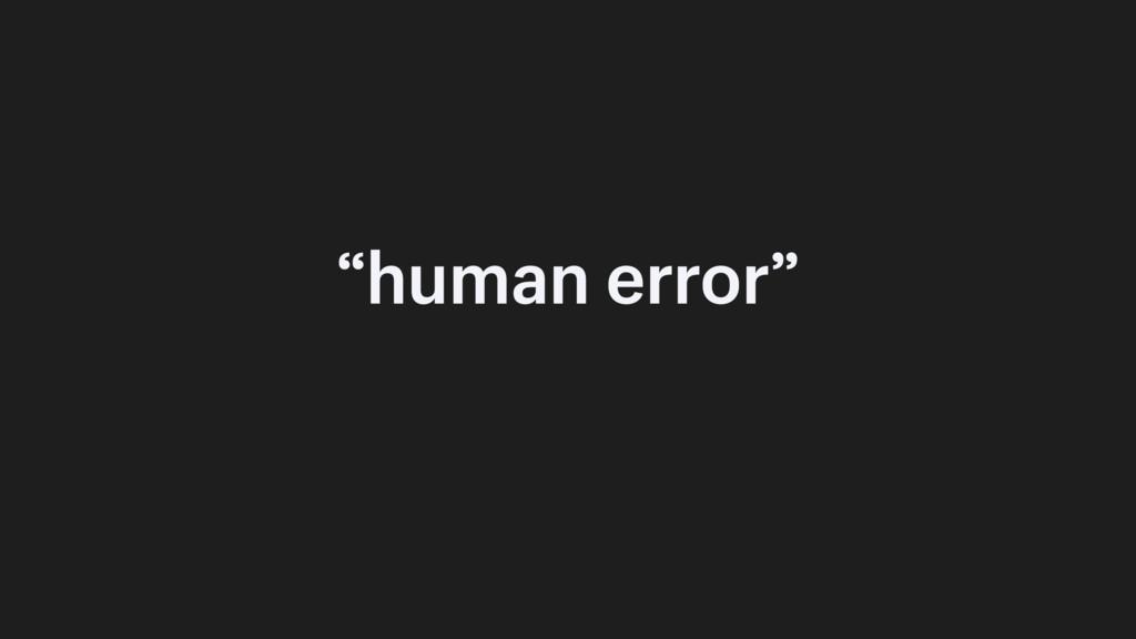 """human error"""