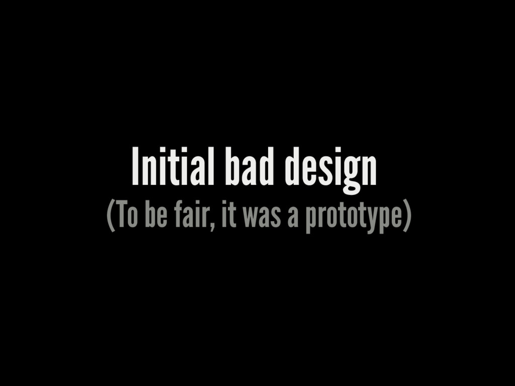 Initial bad design (To be fair, it was a protot...