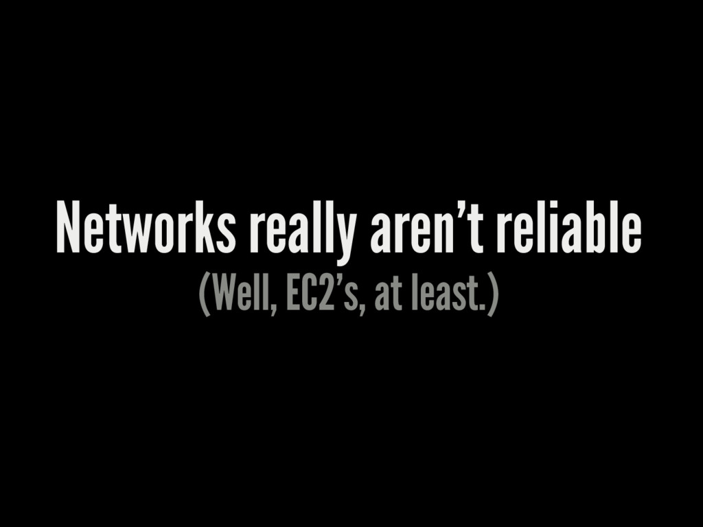 Networks really aren't reliable (Well, EC2's, a...