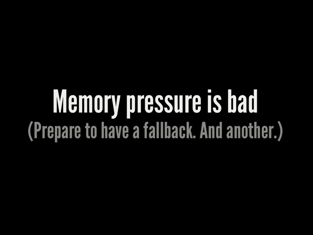 Memory pressure is bad (Prepare to have a fallb...