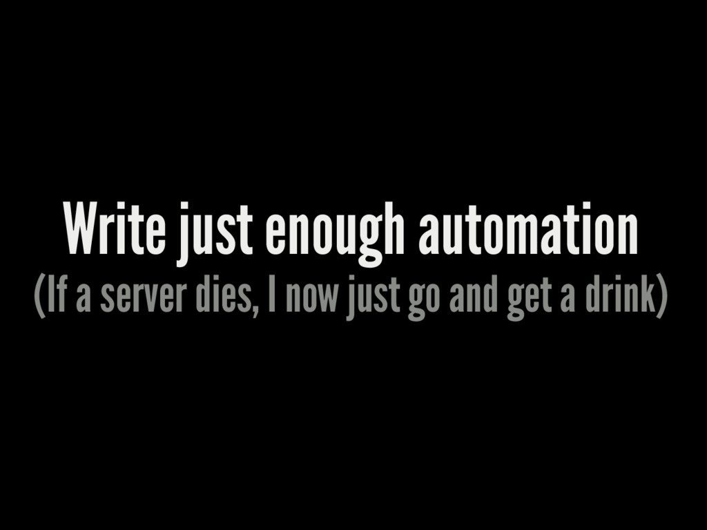 Write just enough automation (If a server dies,...