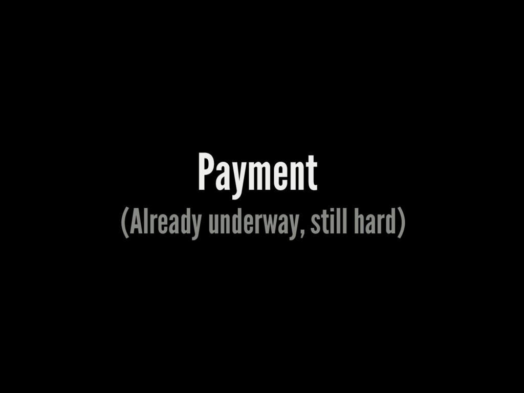 Payment (Already underway, still hard)