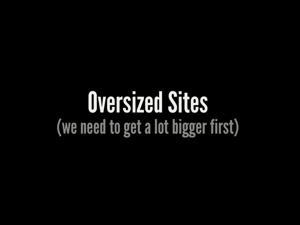 Oversized Sites (we need to get a lot bigger fi...