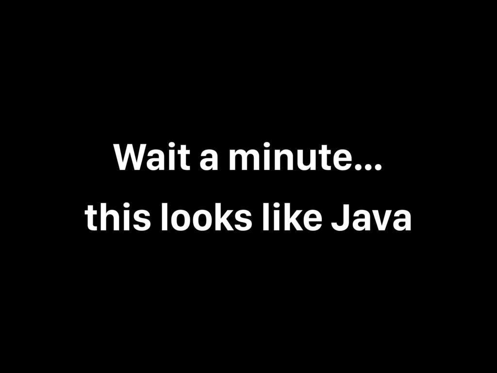 Wait a minute… this looks like Java