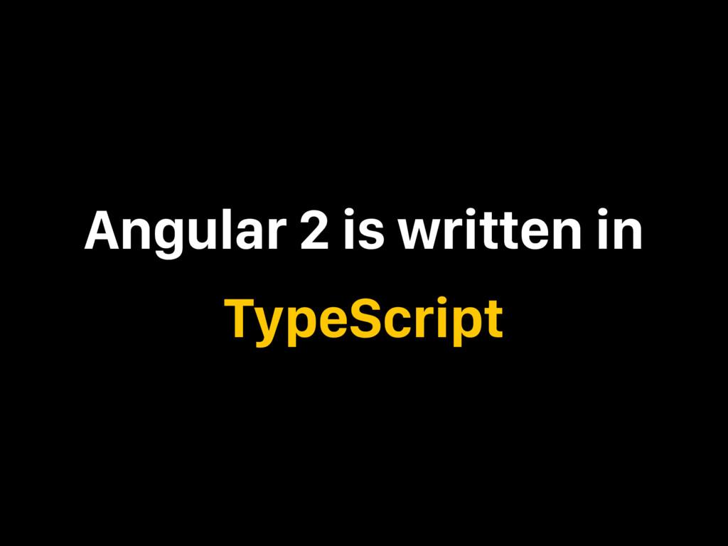 Angular 2 is written in TypeScript