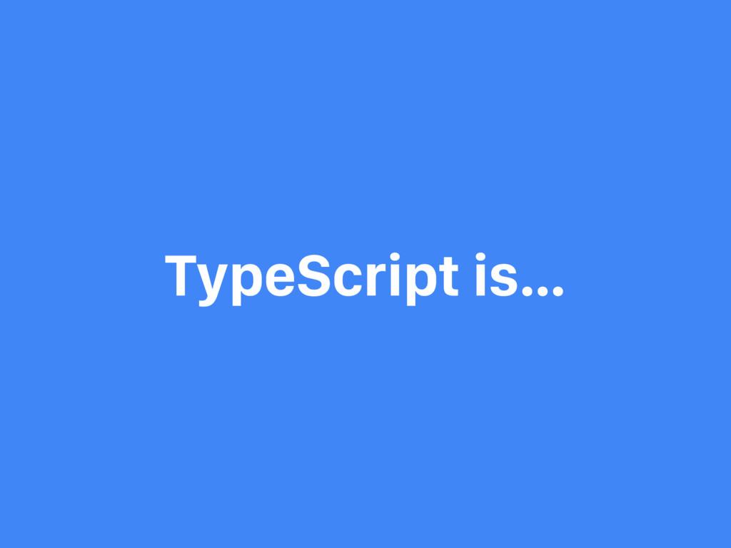 TypeScript is…